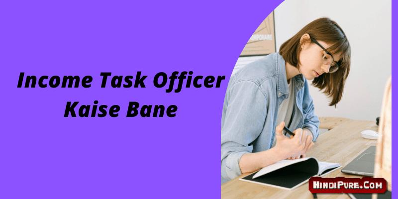 Income Task Officer Kaise Bane